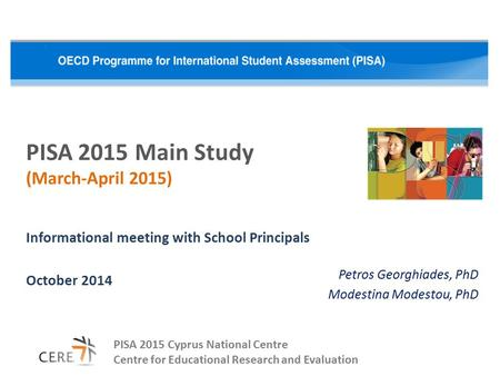 PISA 2015 Main Study (March-April 2015) Informational meeting with School Principals October 2014 PISA 2015 Cyprus National Centre Centre for Educational.