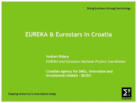 Shaping tomorrow's innovations today Doing business through technology EUREKA & Eurostars in Croatia Vedran Đidara EUREKA and Eurostars National Project.