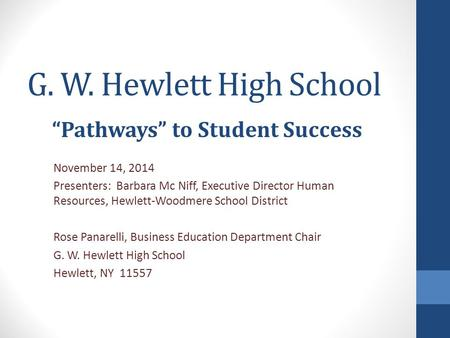 "G. W. Hewlett High School ""Pathways"" to Student Success November 14, 2014 Presenters: Barbara Mc Niff, Executive Director Human Resources, Hewlett-Woodmere."