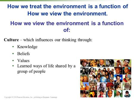 Copyright © 2006 Pearson Education, Inc., publishing as Benjamin Cummings How we treat the environment is a function of How we view the environment. Culture.