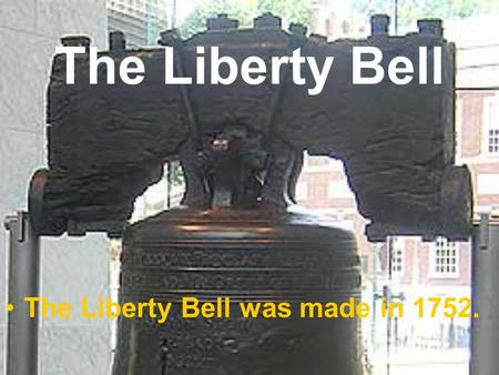The Liberty Bell The Liberty Bell was made in 1752.