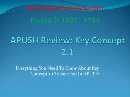 Everything You Need To Know About Key Concept 2.1 To Succeed In APUSH www.Apushreview.com Period 2: 1607 - 1754.