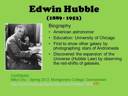 Edwin Hubble (1889 - 1953) Biography American astronomer Education: University of Chicago First to show other galaxy by photographing stars of Andromeda.