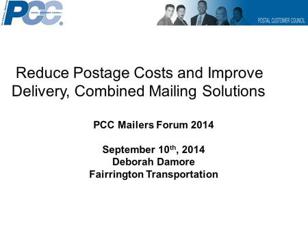 Reduce Postage Costs and Improve Delivery, Combined Mailing Solutions PCC Mailers Forum 2014 September 10 th, 2014 Deborah Damore Fairrington Transportation.