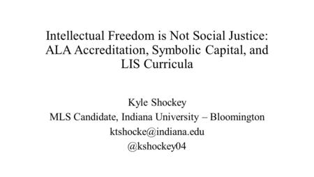 Intellectual Freedom is Not Social Justice: ALA Accreditation, Symbolic Capital, and LIS Curricula Kyle Shockey MLS Candidate, Indiana University – Bloomington.