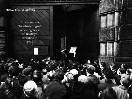  starter activity Crowds outside Wandsworth gaol receiving news of Bentley's execution in 1953.