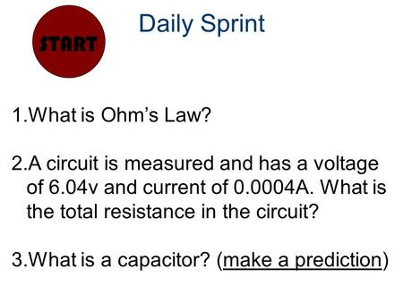 Daily Sprint START 1.What is Ohm's Law? 2.A circuit is measured and has a voltage of 6.04v and current of 0.0004A. What is the total resistance in the.