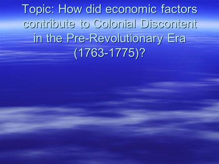 Topic: How did economic factors contribute to Colonial Discontent in the Pre-Revolutionary Era (1763-1775)?