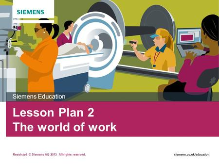 Restricted © Siemens AG 2015 All rights reserved.siemens.co.uk/education Lesson Plan 2 The world of work Siemens Education.