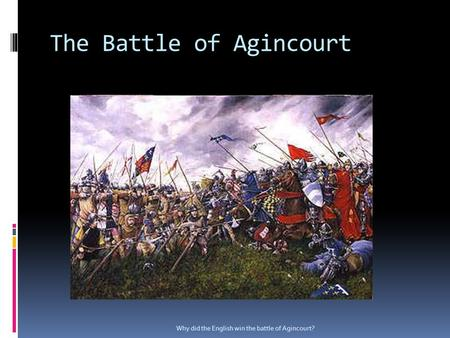 The Battle of Agincourt Why did the English win the battle of Agincourt?