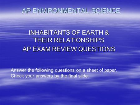AP ENVIRONMENTAL SCIENCE INHABITANTS OF EARTH & THEIR RELATIONSHIPS AP EXAM REVIEW QUESTIONS Answer the following questions on a sheet of paper. Check.