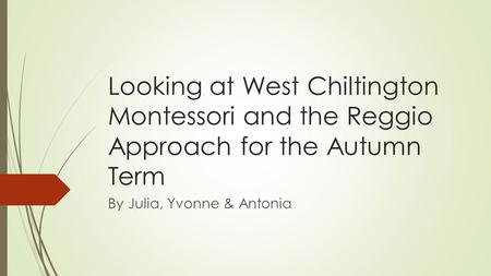 Looking at West Chiltington Montessori and the Reggio Approach for the Autumn Term By Julia, Yvonne & Antonia.