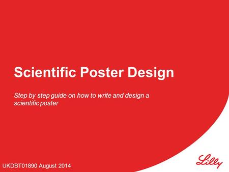 Scientific Poster Design Step by step guide on how to write and design a scientific poster UKDBT01890 August 2014.