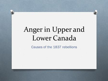 Anger in Upper and Lower Canada Causes of the 1837 rebellions.