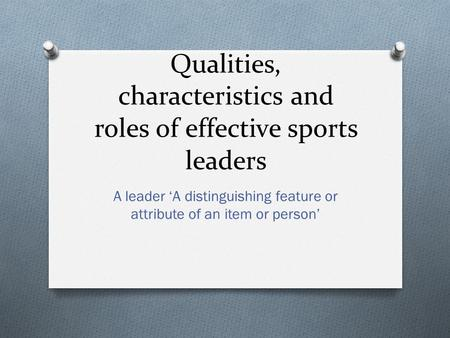 Qualities, characteristics and roles of effective sports leaders A leader 'A distinguishing feature or attribute of an item or person'