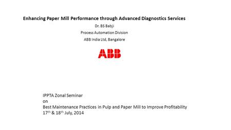 Enhancing Paper Mill Performance through Advanced Diagnostics Services Dr. BS Babji Process Automation Division ABB India Ltd, Bangalore IPPTA Zonal Seminar.