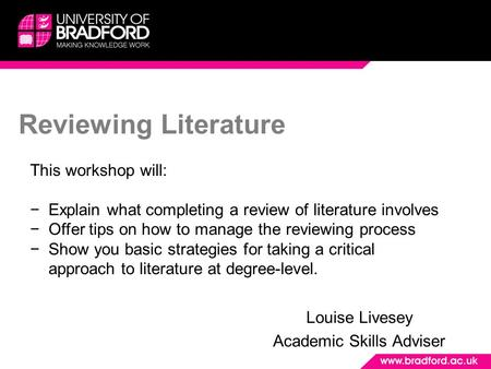 Reviewing Literature Louise Livesey Academic Skills Adviser This workshop will: −Explain what completing a review of literature involves −Offer tips on.