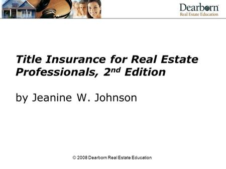 © 2008 Dearborn Real Estate Education Title Insurance for Real Estate Professionals, 2 nd Edition by Jeanine W. Johnson.