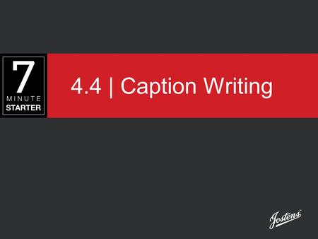 4.4 | Caption Writing. STEP 1 - LEARN You will learn how to identify a good caption and how to write one.