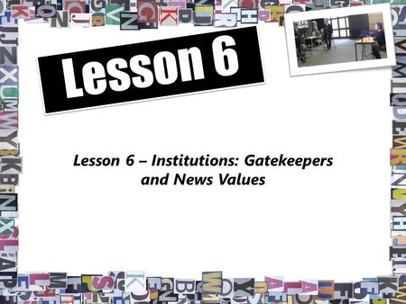 Lesson 6 – Institutions: Gatekeepers and News Values Lesson 6.