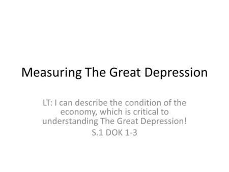 Measuring The Great Depression LT: I can describe the condition of the economy, which is critical to understanding The Great Depression! S.1 DOK 1-3.