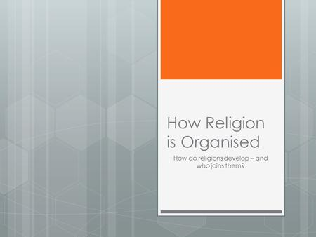 How Religion is Organised How do religions develop – and who joins them?
