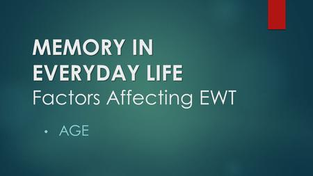 MEMORY IN EVERYDAY LIFE MEMORY IN EVERYDAY LIFE Factors Affecting EWT AGE.