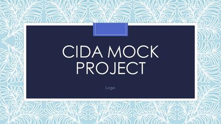 CIDA MOCK PROJECT Logo. Lesson Objectives To use illustrator to create a logo To seek feedback from a test buddy throughout the project. You have 2 lessons.