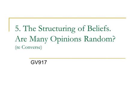 5. The Structuring of Beliefs. Are Many Opinions Random? (re Converse) GV917.