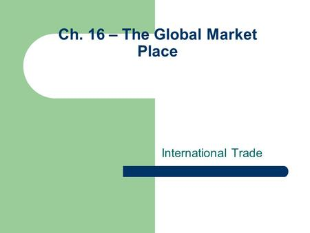 Ch. 16 – The Global Market Place International Trade.