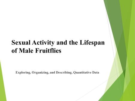 Sexual Activity and the Lifespan of Male Fruitflies Exploring, Organizing, and Describing, Quantitative Data.