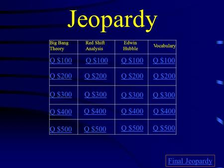 Jeopardy Big Bang Theory Red Shift Analysis Edwin Hubble Vocabulary Q $100 Q $200 Q $300 Q $400 Q $500 Q $100 Q $200 Q $300 Q $400 Q $500 Final Jeopardy.