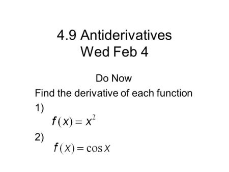 4.9 Antiderivatives Wed Feb 4 Do Now Find the derivative of each function 1) 2)