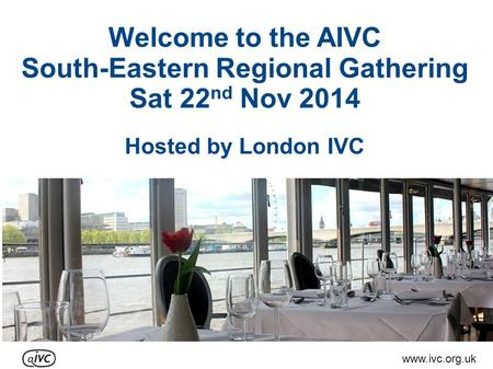 Welcome to the AIVC South-Eastern Regional Gathering Sat 22 nd Nov 2014 Hosted by London IVC www.ivc.org.uk.