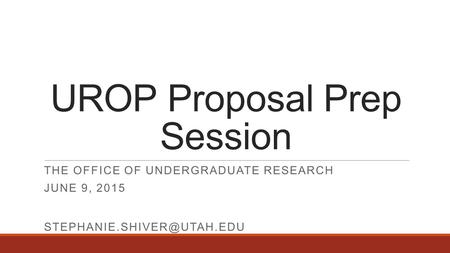 UROP Proposal Prep Session THE OFFICE OF UNDERGRADUATE RESEARCH JUNE 9, 2015