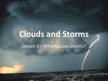 Clouds and Storms Lesson 3 – What Causes Storms?.