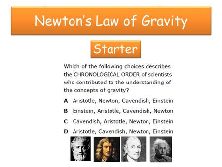 Newton's Law of Gravity Starter. Newton's Law of Gravity Starter If the mass of the Earth stayed the same but the radius of the Earth doubles, what happens.