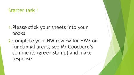 Starter task 1 1. Please stick your sheets into your books 2. Complete your HW review for HW2 on functional areas, see Mr Goodacre's comments (green stamp)