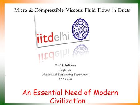 An Essential Need of Modern Civilization… P M V Subbarao Professor Mechanical Engineering Department I I T Delhi Micro & Compressible Viscous Fluid Flows.