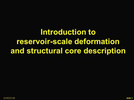 EARS5136slide 1 Introduction to reservoir-scale deformation and structural core description.