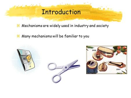 Introduction zMechanisms are widely used in industry and society zMany mechanisms will be familiar to you.