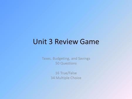 Unit 3 Review Game Taxes, Budgeting, and Savings 50 Questions 16 True/False 34 Multiple Choice.