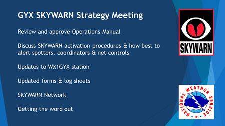GYX SKYWARN Strategy Meeting Review and approve Operations Manual Discuss SKYWARN activation procedures & how best to alert spotters, coordinators & net.