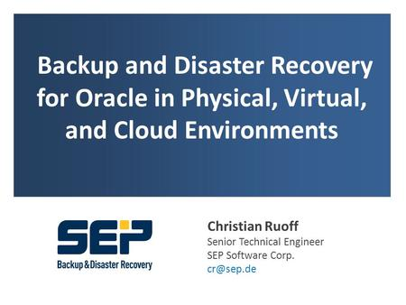 Backup and Disaster Recovery for Oracle in Physical, Virtual, and Cloud Environments Christian Ruoff Senior Technical Engineer SEP Software Corp.