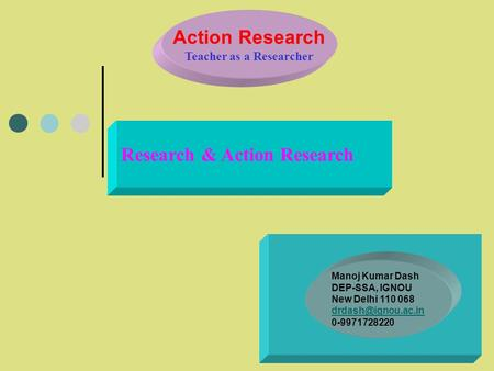 Action Research Teacher as a Researcher Research & Action Research Manoj Kumar Dash DEP-SSA, IGNOU New Delhi 110 068 0-9971728220.