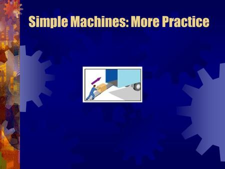 Simple Machines: More Practice. Inclined Plane Simple Machines: More Practice.