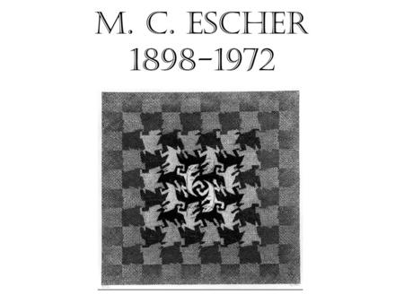 M. C. Escher 1898-1972. Maurits Cornelis (M. C.) Escher was born in Leeurwarden, Netherlands in 1898. Over his lifetime, he made 448 lithographs and woodcuts.