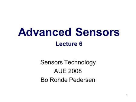 1 Advanced Sensors Lecture 6 Sensors Technology AUE 2008 Bo Rohde Pedersen.