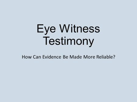 Eye Witness Testimony How Can Evidence Be Made More Reliable?
