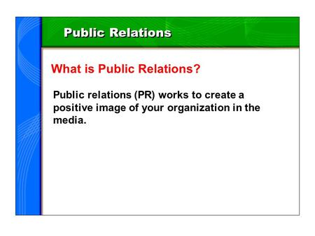 Public Relations What is Public Relations? Public relations (PR) works to create a positive image of your organization in the media.
